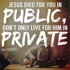 Jesus died for you in public, don't only life for him in private!