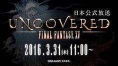 UNCOVERED FINAL FANTASY XV 日本公式放送