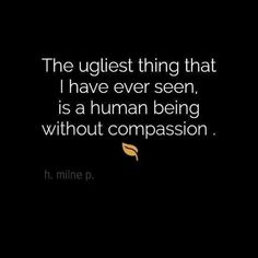 A human being without compassion is the ugliest thing I have ever seen. I do believe in compassion for everybody - race, religion, sexual orientation, who cares? People are people as long as there is compassion. Great Quotes, Quotes To Live By, Me Quotes, Inspirational Quotes, Qoutes, Daily Quotes, Dr Phil Quotes, Funny Quotes, The Words