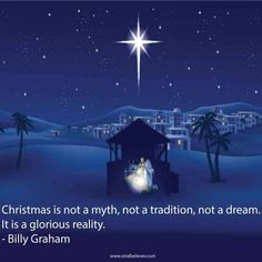 Christmas is not a myth, not a tradition, not a dream. It is a glorious reality. - Billy Graham