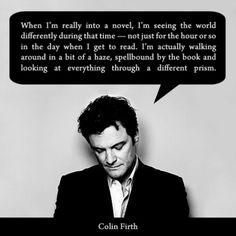 """Cuando estoy realmente en una novela, estoy viendo el mundo de manera diferente durante ese tiempo - no sólo por la hora o el día en que me pongo a leer. En realidad estoy caminando en un poco de bruma, hechizado por el libro y mirando todo a través de un prisma diferente. """"  Colin Firth"""