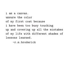 Unsure the color of my first coat because I have been too busy touching up and covering up all the mistakes of my life with different shades of lessons learned. | R.M. Broderick