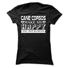 Cane Corsos make me Happy, You not so much - Limited Ed T Shirt, Hoodie, Sweatshirt