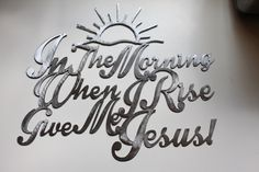 In the Morning When I wake Give me Jesus! Give Me Jesus, My Jesus, Closed For Christmas, Jesus Crafts, Metal Art, Making Out, Bible Verses, Give It To Me, Cricut