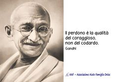 Il perdono è la qualità del coraggioso, non del codardo. (Gandhi)
