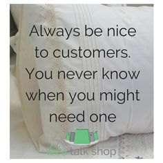 Always be nice to customers. You never know when you might need one. http://letstalkshop.co.za/