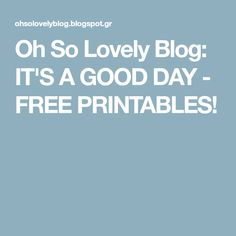 Oh So Lovely Blog: IT'S A GOOD DAY - FREE PRINTABLES!