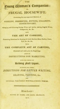 The young woman's companion : or, frugal housewife, containing the most approved methods of pickling, preserving, potting, collaring, confectionary ... Also the art of cookery ... with the complete art of carving, illustrated and made plain by engravings. Likewise instructions for marketing. With the theory of brewing maly liquor. To which are added directions for letter writing, drawing, painting, &c. and several valuable miscellaneous pieces