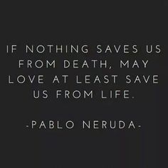"""[Quotes] """"If nothing saves us from death, may love at least save us from life"""" Pablo Neruda Poem Quotes, Great Quotes, Words Quotes, Wise Words, Quotes To Live By, Life Quotes, Inspirational Quotes, Sayings, Neruda Quotes"""