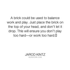 """Jarod Kintz - """"A brick could be used to balance work and play. Just place the brick on the top of..."""". humor, funny, strange, random, weird, surreal, wild, bizarre, brick-and-blanket-test, unexpected, brick-and-blanket-uses, brick-and-blanket-iq-test, brick-and-blanket-responses"""
