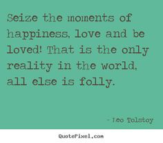 Seize the moment of happiness, love and be loved! That is the only reality in the world, all else is folly. - Leo Tolstoy #literary #quotes