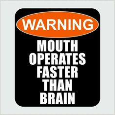Warning: mouth operates faster than brain