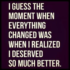 When you realize you deserve so much more is when everything changes