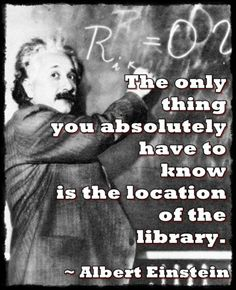 """The only thing you absolutely have to know is the location of the library."" -Albert Einstein"