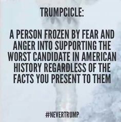 TRUMPCICLE: a PERSON FROZEN BY FEAR & ANGER INTO SUPPORTING THE WORST CANDIDATE IN AMERICAN HISTORY REGARDLESS OF THE FACT YOUR PRESENT TO THEM. Nevertrump