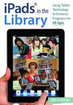 iPads in the library : using tablet technology to enhance programs for all ages / Joel A. Nichols. / Santa Barbara, California : Libraries Unlimited, an Imprint of ABC-CLIO, LLC, [2013]