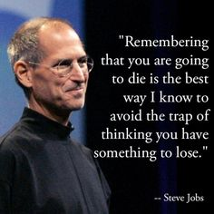 Remembering that you are going to die is the best way I know to avoid the trap of thinking you have something to lose -- Steve Jobs  Overcome your fears  from Inspiration Station's Persist channel