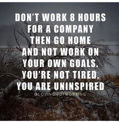 Don't work 8 hours for a company then go home and not work on your own goals