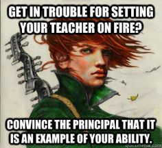 Get in trouble for setting your teacher on fire? Convince the principal that it is an example of your ability.