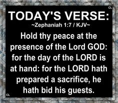 ~ZEPHANIAH / KJV~ Hold thy peace at the presence of the Lord God : for the day of the Lord is at hand: for the Lord hath prepared a sacrifice, he hath bid his guests. Whatsoever Things Are True, Todays Verse, Presence Of The Lord, King James Bible Verses, Think On, Amazing Grace, God Is Good, True Words, Trust God