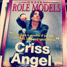 """another Modern Role Model, Criss Angel   """"Everything is possible if you put your mind, body, and spirit into it"""""""