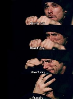 Don't cry! Don't cry! Don't cry! FUCK!