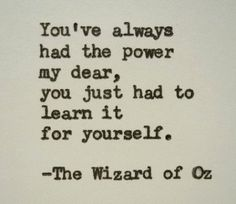 Youve always  had the power  my dear,  you just had to  learn it  for yourself.    The Wizard of Oz