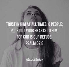 Trust in Him at all times, O people, pour out your hearts to Him, for God is our refuge.  Psalm 62:8
