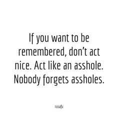 If you want to be remembered, don't act nice. Act like an asshole. Nobody forgets assholes. Sarcastic Qoutes, Rude Quotes, Sassy Quotes, Badass Quotes, Mood Quotes, Funny Quotes, Rudeness Quotes, Sarcasm Quotes, Quotes About Attitude