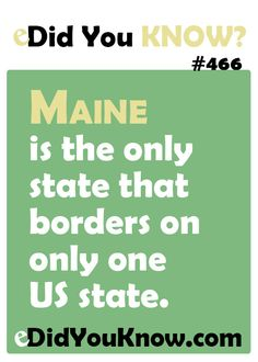 Maine is the only state that borders on only one US state.  eDidYouKnow.com