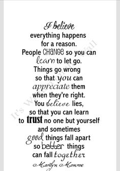 I believe~Marilyn Monroe quotes Love this quote.. It is something that I'm facing right now.. Letting go is really hard at times, but that's the step I must take to feel better in the long run.