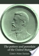 The Pottery and Porcelain of the United States by Edwin Atlee Barber