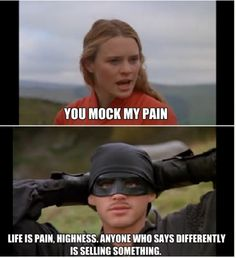 Life *is* pain, highness! Anyone who tells you differently is selling something. (love this quote!! :D :D)