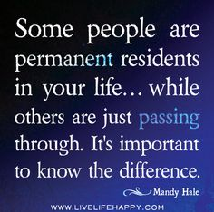 Some people are permanent residents in your life… while others are just passing through. It's important to know the difference. -Mandy Hale