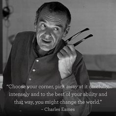 """Choose your corner, pick away at it carefully, intensely and to the best of your ability and that way, you might change the world"" - Charles Eames. Architecture Names, Modern Architecture, Office Furniture, Furniture Design, Charles Eames, Design Quotes, Change The World, That Way, Good Things"