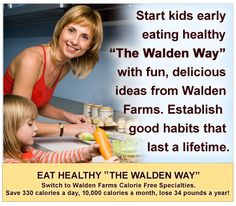 "Start kids early  eating healthy  ""The Walden Way""  with fun, delicious  ideas from Walden  Farms. Establish   good habits that  last a lifetime."