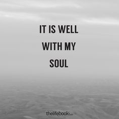 It is well with my soul. - www.thelifebook.com