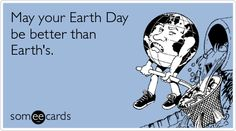 May your Earth Day be better than Earth's.
