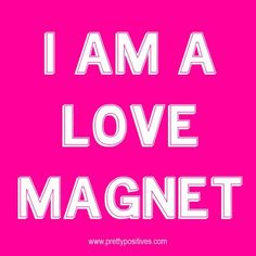 I am a love magnet.