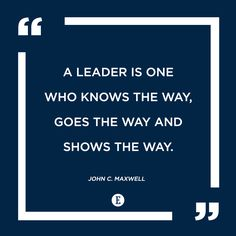 """A leader is one who knows the way, goes the way and shows the way."" -- John C. Maxwell"