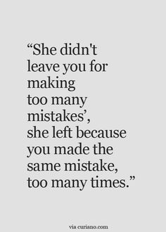 "There's only so many times you can forgive a person. | ""She didn't leave you for making too many mistakes, she left because you made the same mistake too many times."""
