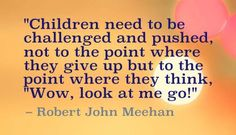 """""""Children need to be challenged and pushed, not to the point where they give up but to the point where they think, """"Wow, look at me go!"""" Robert John Meehan"""