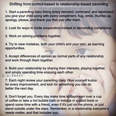 ....................................... Shifting from control-based to relationship-based parenting:  1. Start a parenting diary listing every demand command and reprimand you give your child along with every compliment hug smile thumbs-up apology please and thank you that you offer them.  2. Look for ways to invite cooperation instead of demanding compliance.  3. Work on solving problems together.  4. Try to view mistakes both your child's and your own as learning opportunities.  5. Accept…