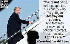 """""""We're not going to let people into our country who are going to destroy our country. And that may not be politically correct but honestly I don't care"""" President Donald Trump Country Love Quotes, Our Country, Donald Trump, Trump Train, American Presidents, Our President, God Bless America, People Quotes, Everyone Else"""