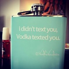 I didn't text you,  vodka texted you.
