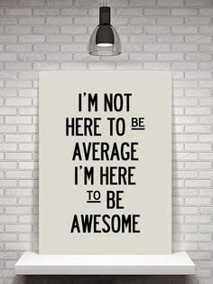 Don't be average - BE awesome!!!!