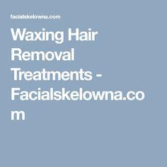 Waxing Hair Removal Treatments - Facialskelowna.com