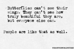 """""""Butterflies cant see their wings. They can't see how truly beautiful they are, but everyone else can. People are like that as well."""" <3"""