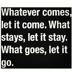 What comes, let it come. What stays, let it stay. What goes, let it go.