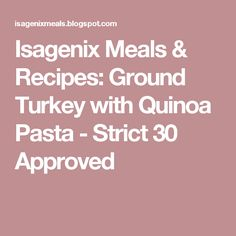 Isagenix Meals & Recipes: Ground Turkey with Quinoa Pasta - Strict 30 Approved